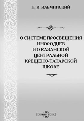 О системе просвещения инородцев и о Казанской Центральной крещено-татарской школе