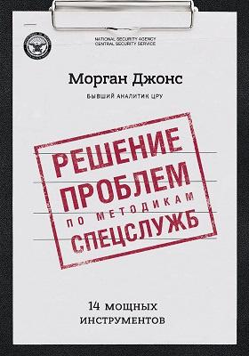 Решение проблем по методикам спецслужб : 14 мощных инструментов: научно-популярное издание