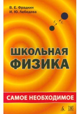 Школьная физика: самое необходимое : Учебное пособие для школы. 2-е издание, переработанное