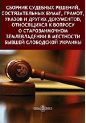 Сборник судебных решений, состязательных бумаг, грамот, указов и других документов, относящихся к вопросу о старозаимочном землевладении в местности бывшей Слободской Украины