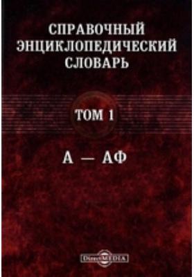 Справочный энциклопедический словарь. Т. 1. А — Аф