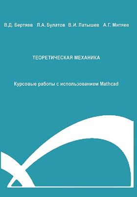 Теоретическая механика : Курсовые работы с использованием Mathcad: учебное пособие