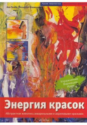 Энергия красок = Power Painting : Основы абстрактной живописи  акварельными и акриловыми красками