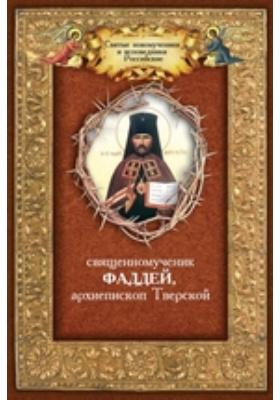Священномученик Фаддей, архиепископ Тверской. Житие, поучения, почитание, акафист