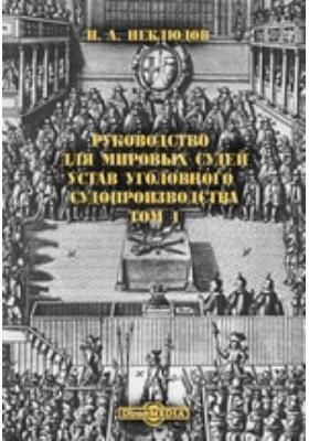 Руководство для мировых судей. Устав уголовного судопроизводства. Т. 1