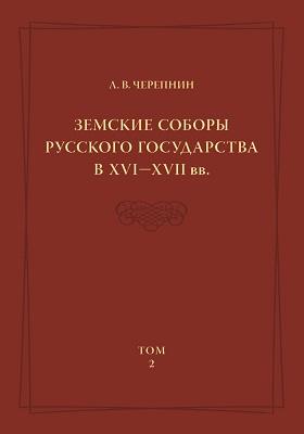 Земские соборы Русского государства в XVI — XVI I вв.: монография. Т. 2