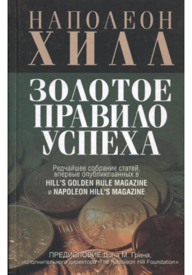 Золотое правило успеха = A Rare Collection of Articles First Published in Hill's Golden Rule Magazine & Napoleon Hill's Magazine