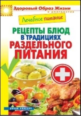 Лечебное питание. Рецепты блюд в традициях раздельного питания: научно-популярное издание