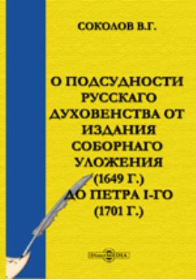 О подсудности русскаго духовенства от издания Соборнаго уложения (1649 г.) до Петра I-го (1701 г.)
