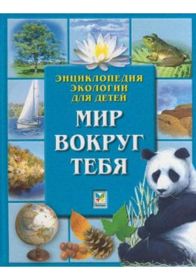 Мир вокруг тебя : Энциклопедия экологии для детей