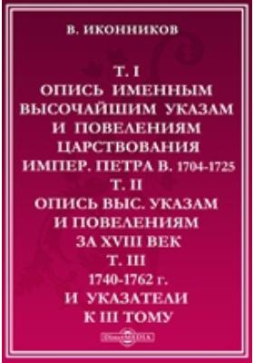 Т. 1. Опись именным высочайшим указам и повелениям царствования импер. Петра В. 1704-1725 указам и повелениям за XVIII в. 1740-1762 г. и указатели к III тому. Т. II, Т. III. Опись выс