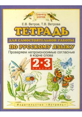 Тетрадь для самостоятельной работы по русскому языку. Проверяем непроизносимые согласные в корне слова. 2-3 классы