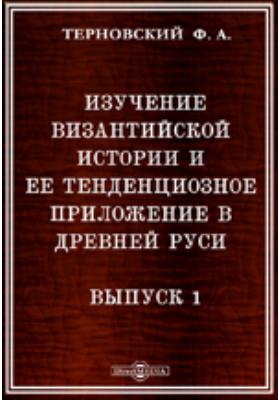 Изучение византийской истории и ее тенденциозное приложение в Древней Руси. Вып. 1