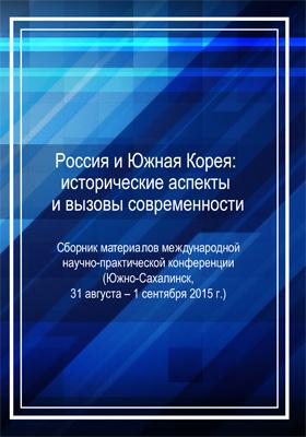 Россия и Южная Корея: исторические аспекты и вызовы современности : сборник материалов международной научно-практической конференции (Южно-Сахалинск, 31 августа – 1 сентября 2015 г.)