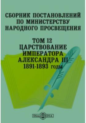 Сборник постановлений по Министерству Народного Просвещения 1891-1893 годы. Т. 12. Царствование Императора Александра III