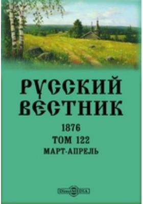 Русский Вестник. 1876. Т. 122, Март-апрель