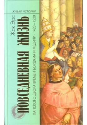 Повседневная жизнь папского двора времен Борджиа и Медичи. 1420-1520 = La cour pontificale au temps des Borgia et des Medicis. 1420-1520