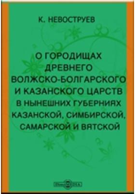 О городищах древнего Волжско-Болгарского и Казанского царств в нынешних губерниях Казанской, Симбирской, Самарской и Вятской
