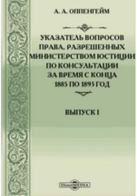 Указатель вопросов права, разрешенных Министерством юстиции по консультации за время с конца 1885 по 1893 год