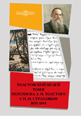 Толстовский музей : Переписка Л. Н. Толстого с Н. Н. Страховым. 1870-1894. Т. 1