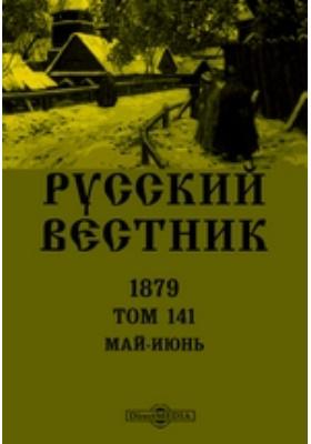 Русский Вестник: журнал. 1879. Т. 141. Май-июнь