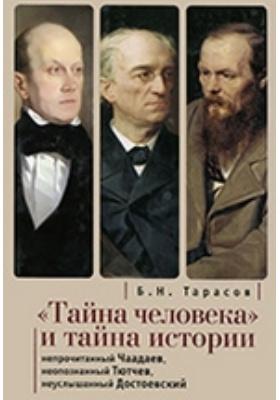 """""""Тайна человека"""" и тайна истории. Непрочитанный Чаадаев. Неопознанный Тютчев. Неуслышанный Достоевский"""
