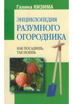 Энциклопедия разумного огородника : Как посадишь, так поешь