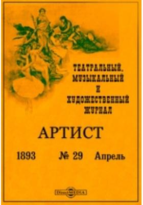 Артист. Театральный, музыкальный и художественный журнал: журнал. 1893. № 29, Апрель. Апрель