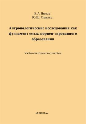 Антропологические исследования как фундамент смыслоориентированного образования: учебно-методическое пособие
