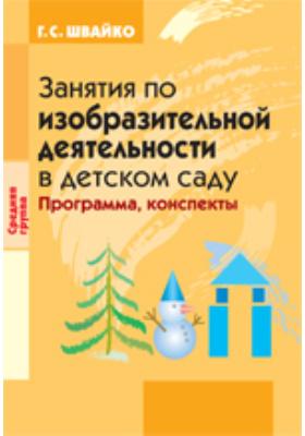 Занятия по изобразительной деятельности в детском  саду: Средняя группа: Программа, конспекты
