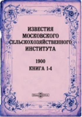 Известия Московского сельскохозяйственного института = Annales de L'Institnt egronomine de Moscou. Annee VI. кн. 1-4, 1900 г