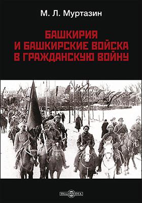 Башкирия и башкирские войска в Гражданскую войну: монография