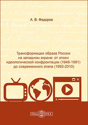 Трансформации образа России на западном экране : от эпохи идеологической конфронтации (1946-1991) до современного этапа (1992-2010): монография