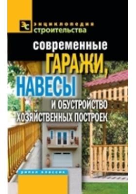 Современные гаражи, навесы и обустройство хозяйственных построек: научно-популярное издание