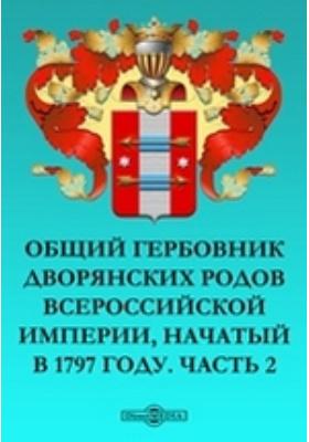 Общий гербовник дворянских родов Всероссийской Империи, начатый в 1797 году, Ч. 2