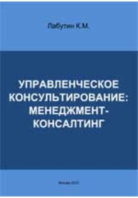 Управленческое консультирование: менеджмент-консалтинг: монография