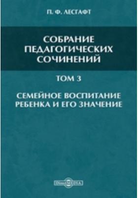 Собрание педагогических сочинений. Т. 3. Семейное воспитание ребенка и его значение