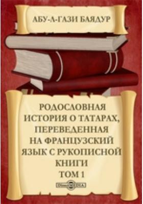 Родословная история о татарах :  переведенная на французский язык с рукописной книги: монография. Т. 1