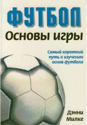 Футбол. Основы игры. Самый короткий путь к изучению основ футбола = Soccer Fundamentals