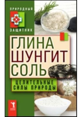 Глина, шунгит, соль. Целительные силы природы: научно-популярное издание