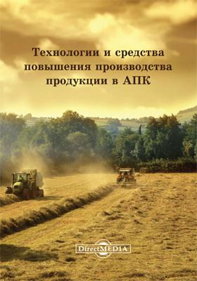 Технологии и средства повышения производства продукции в АПК: сборник статей