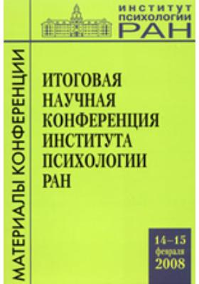 Материалы итоговой научной конференции Института психологии РАН (14–15 февраля 2008 г.)