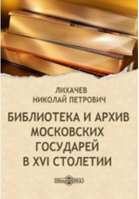 Библиотека и архив московских государей в XVI столетии: монография