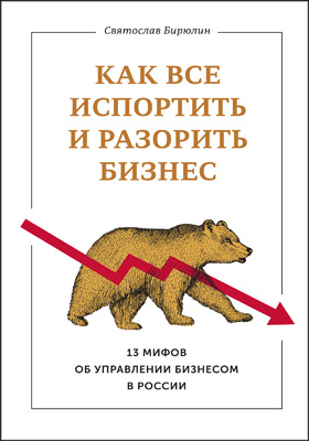 Как все испортить и разорить бизнес : 13 мифов об управлении бизнесом в России