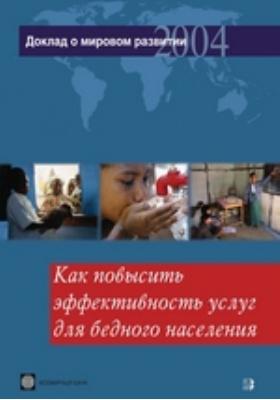 Доклад о мировом развитии 2004 года. Как повысить эффективность услуг для бедного населения. 2004