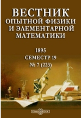 Вестник опытной физики и элементарной математики : Семестр 19. 1895. № 7 (223)