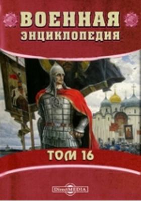 Военная энциклопедия: энциклопедия. Т. 16