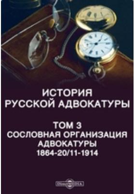 История русской адвокатуры 1864-20/11-1914. Том 3. Сословная организация адвокатуры