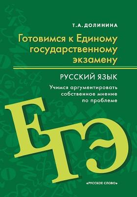 Готовимся к Единому государственному экзамену: русский язык : учимся аргументировать собственное мнение по проблем: пособие для учащихся