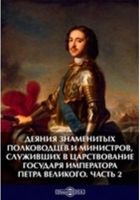 Деяния знаменитых полководцев и министров, служивших в царствование государя императора Петра Великого: монография, Ч. 2